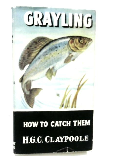 Grayling: How to Catch Them by H.G.C.Claypoole