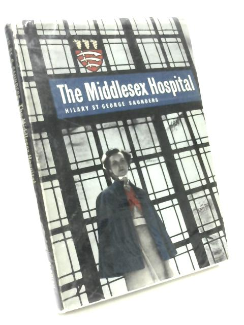The Middlesex Hospital 1745 - 1948 by Hilary St.George Saunders