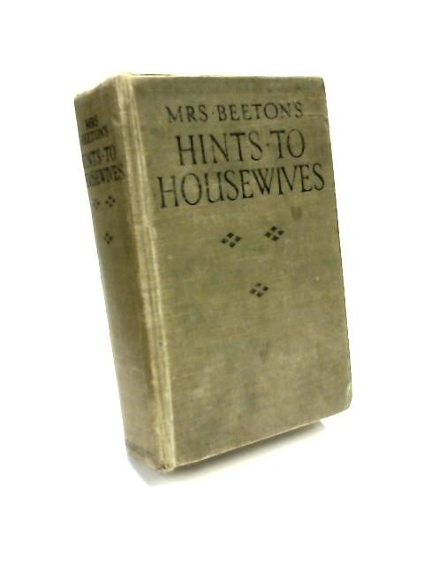 Mrs Beeton's Hints to Housewives : With Sections on Labour-Saving Household Work Servants Duties by Mrs Beeton