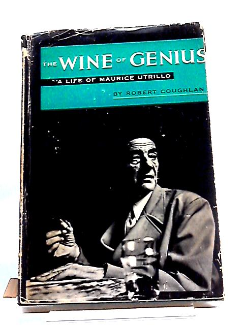 Wine Of Genius A Life Of Maurice Utrillo by Robert Coughlan