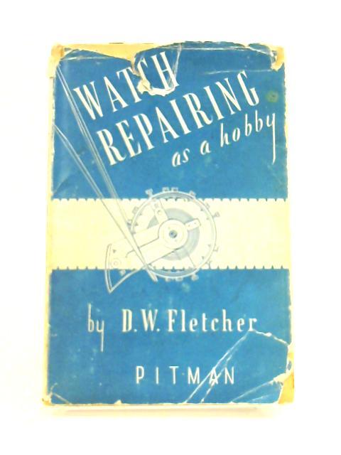 Watch Repairing as a Hobby by D. W. Fletcher
