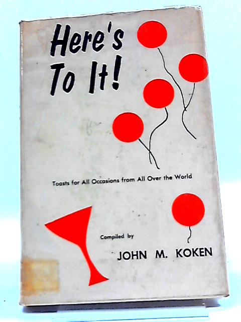 Here's To It: Toasts For All Occasions From All Over The World By John Marshall Koken