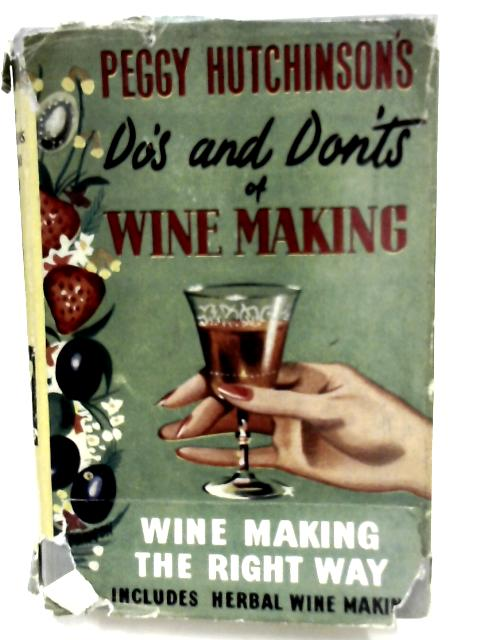 Peggy Hutchinson's Do's and Don'ts of Wine Making: With a Special Section of Herb & Hedgerow Tonic Wines for pleasure & Health & 150 completely new recipes. By Peggy Hutchinson
