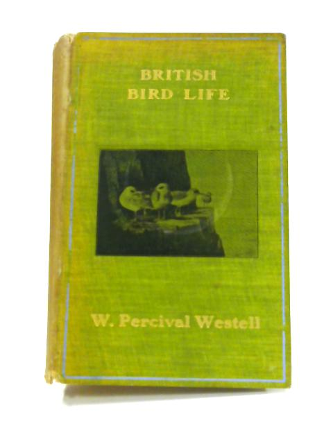 British Bird Life: Being Popular Sketches of Every Species of Bird Now Regularly Nesting in the British Isles By W. Percival Westell