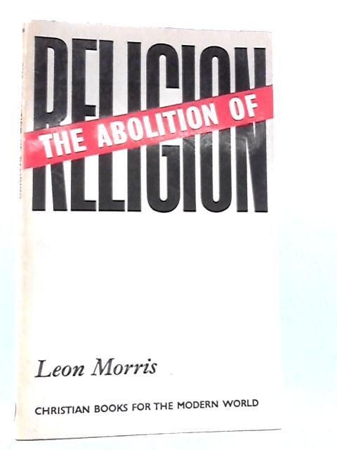 The abolition of religion: A study in 'religionless Christianity by Morris, Leon