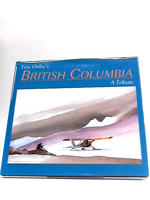 Toni Onley's British Columbia: A Tribute by Toni Onley
