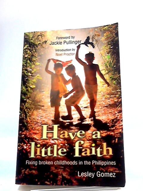 Have a Little Faith: Fixing Broken Childhoods In The Philippines by Lesley Gomez