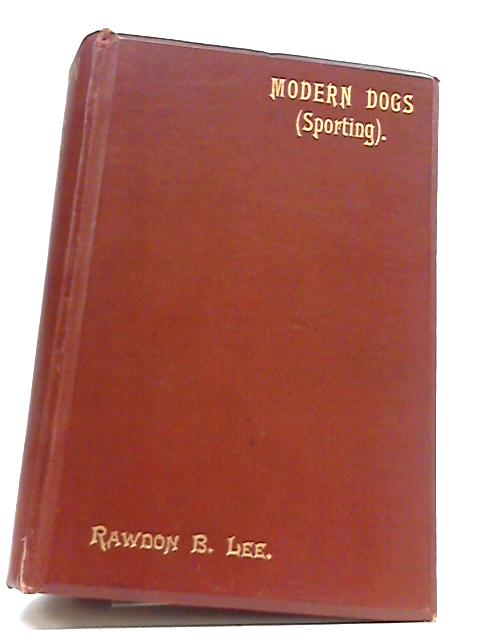 A History Of The Modern Dogs (Sporting Division) Of Great Britain And Ireland by Rawdon B Lee