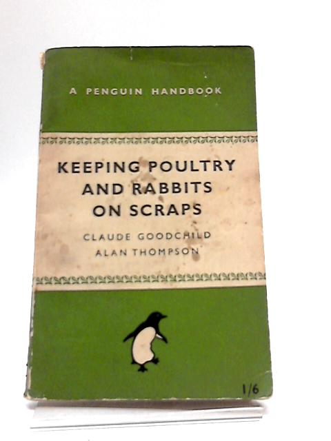 Keeping Poultry and Rabbits On Scraps by Claude Goodchild & Alan Thompson