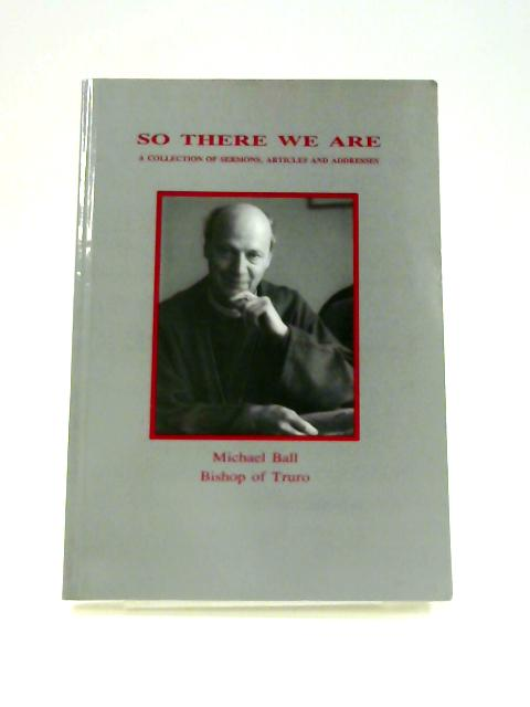 So There We Are: A Collection of Sermons, Articles and Addresses by Michael Ball