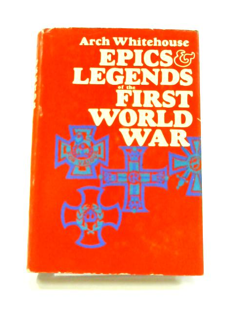 Epics and Legends of the First World War by Arch Whitehouse