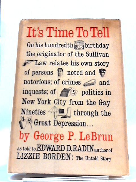 It's Time to Tell: On His Hundredth Birthday the Originator of The Sullivan Law Relates His Own Story of Persons Noted and Notorious by George P LeBrun Edward D Radin
