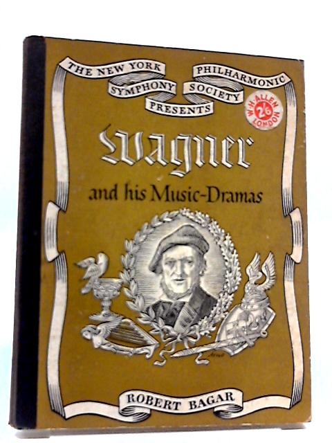 Wagner And His Music-Dramas by Robert Bagar