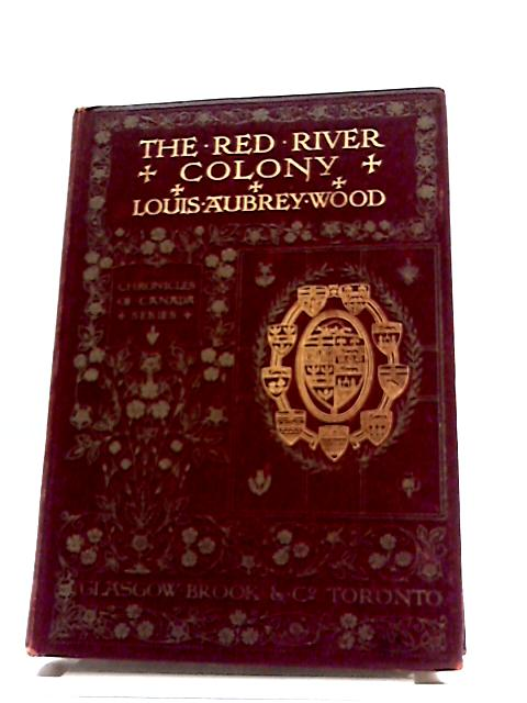 Chronicles of Canada Series Part VI No. 21 The Red River Colony by Louis Aubrey Wood