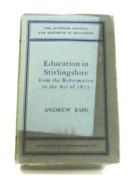 Education in Stirlingshire: From the Reformation to the Act of 1872 by Andrew Bain