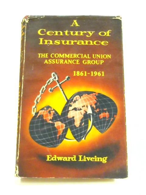 A Century of Insurance: The Commercial Union Assurance Group by Edward Liveing