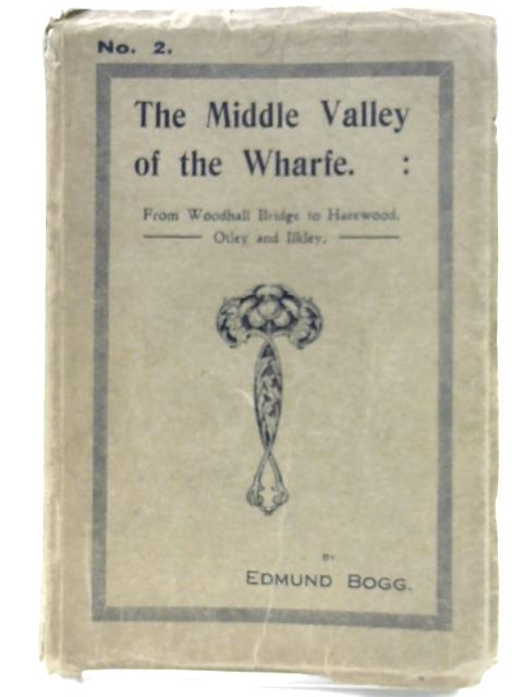 The Middle Valley of the Wharfe: From Woodhall Bridge to Harwood, Otley and Ilkley. No2. by Edmund Bogg
