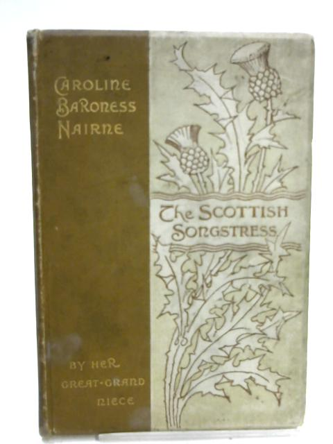 The Scottish Songstress Caroline Baroness Nairne by her great grand-neice. by Her Great Grand-Niece