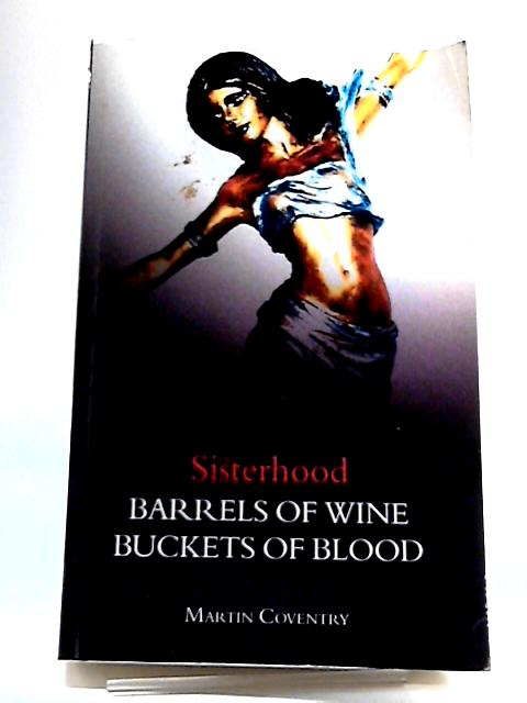 Buvkets of Wine, Barrels of Blood Being The Second Part of The Sisterhood by Martin Coventry