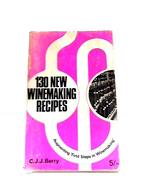 130 New Winemaking Recipes: a Guide to the Making of Wines Both from Ingredients Which Are Old Favourites and from the Many New Ones Which Are Now on the Market by C. J. J Berry