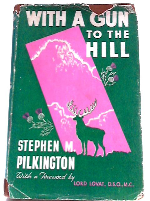 With a Gun to the Hill. Thirty Years of Sport in the Highlands of Scotland. by Stephen M PIlkington