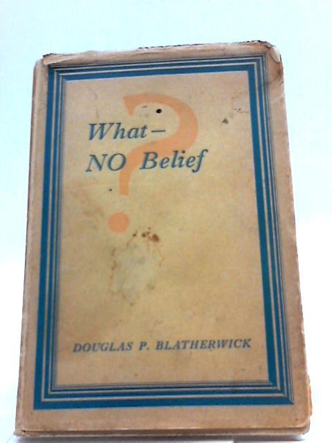 What - No Belief?. by Douglas P. Blatherwick