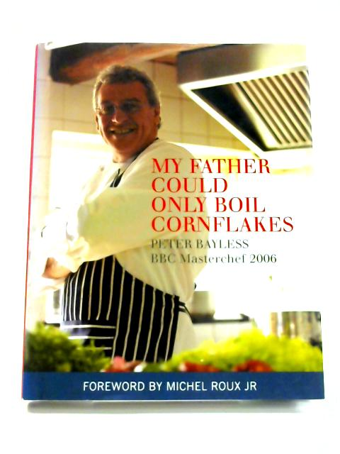 My Father Could Only Boil Cornflakes: Peter Bayless BBC Masterchef 2006 By Peter Bayless