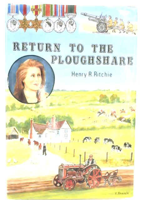 Return to the Ploughshare; From the Burning Sands of Alamein to the Rolling Acres of East Anglia By Henry R. Ritchie