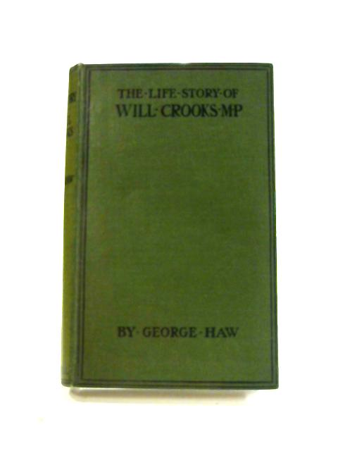 The Life Story Of Will Crooks M. P.: From Workhouse To Westminster by George Haw