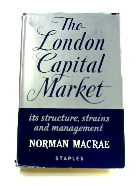The London capital market: Its structure,strains and management By Norman Macrae