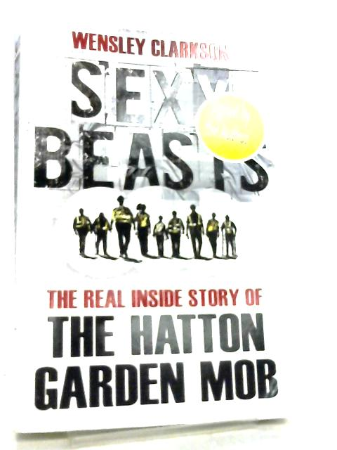 Sexy Beasts, The Inside Story of the Hatton Garden Heist by Wensley Clarkson