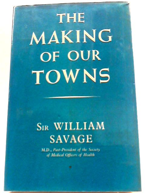 The Making of Our Towns by William Savage