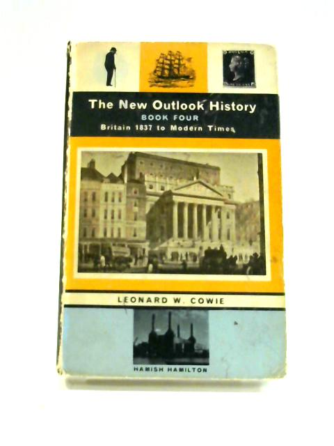 The New Outlook History: Book Four Britain 1837 to Modern Times By Leonard W. Cowie