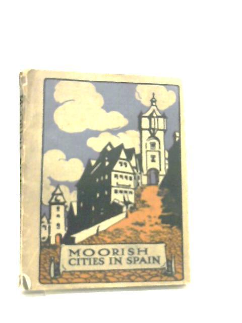 Moorish Cities in Spain By C. Gasquoine Hartley