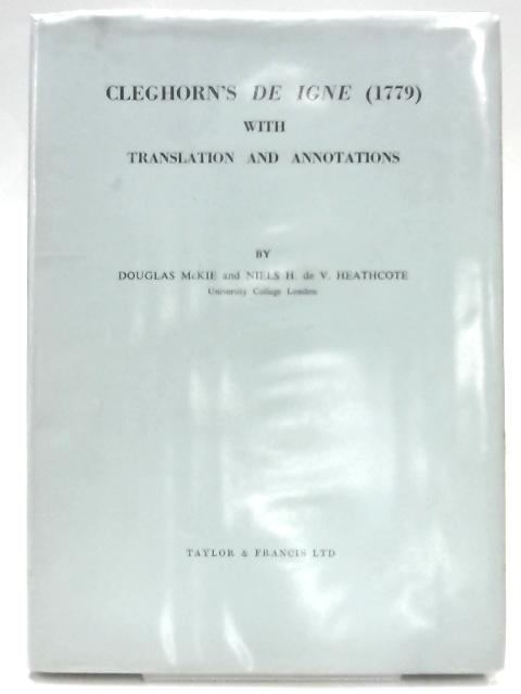 Cleghorn's De Igne With Translations And Annotations by Douglas Mckie & Niels H. De V Heathcote