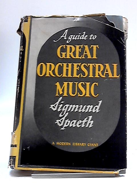 A Guide To Great Orchestral Music by Sigmund Spaeth