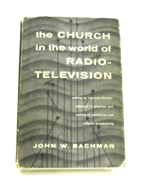 The Church in the World of Radio-Television by John W. Bachman