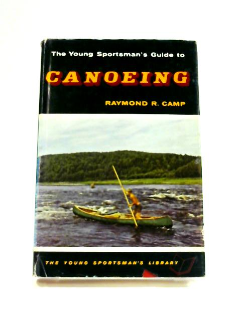 The Young Sportsman's Guide to Canoeing by Raymond Russell Camp
