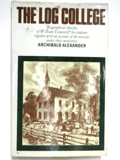 Log College: Biographical Sketches of William Tennent and His Students, Together with an Account of the Revivals Under Their Ministries by Archibald Alexander
