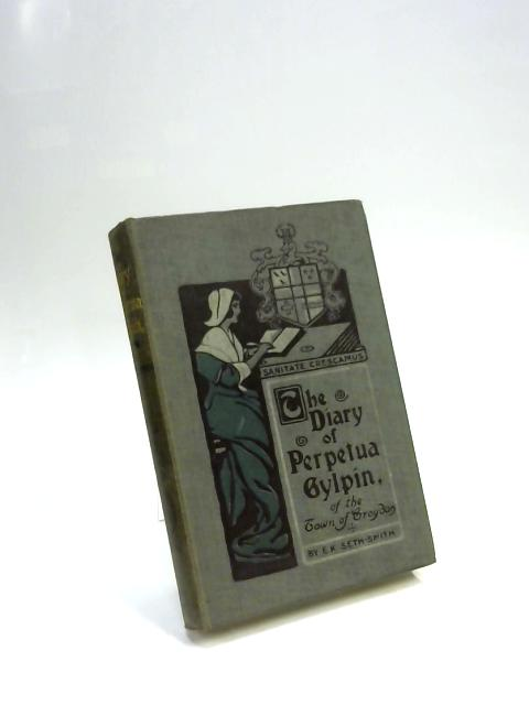 The Diary of Perpetua Gylpin: of the Town of Croydon, Caused to be Imprinted by Faythful Farraday, Her Son, in the Year of Grace MDCXCIV by E. K. Seth-Smith