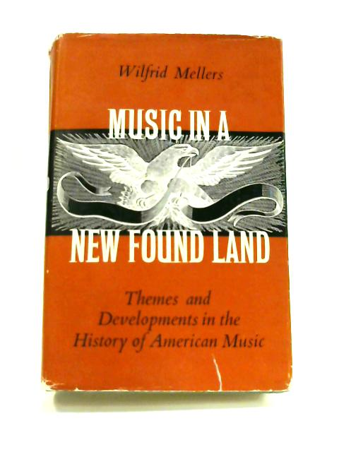 Music in a New Found Land: Themes and Developments in the History of American Music by Wilfrid Mellers