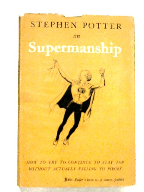 Supermanship How To Try To Continue To Stay Top Without Actually Falling To Pieces By Potter,Stephen