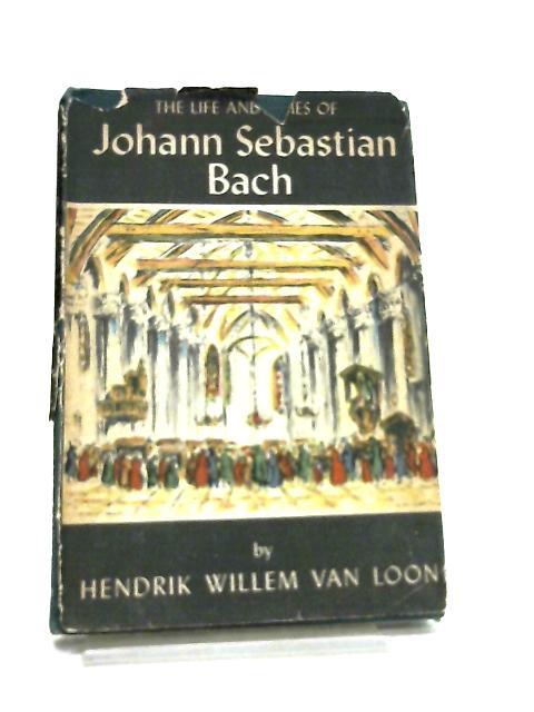 The Life and Times of Johann Sebastian Bach by H. W. Van Loon