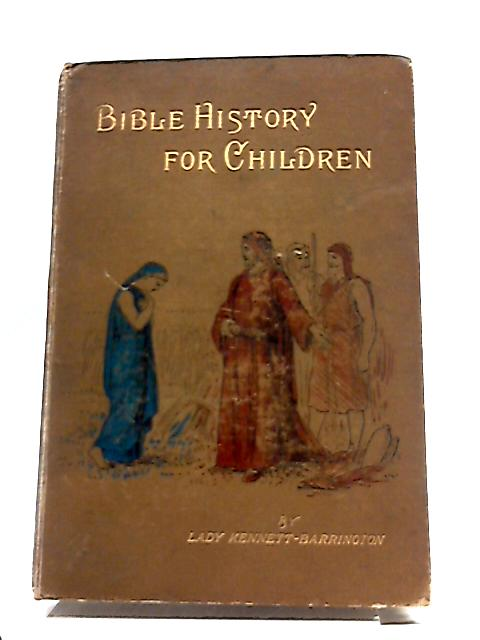 Bible History For Children, And A Short History of Christianity After The Days of The Apostles, etc by Lady Kennett Barrington