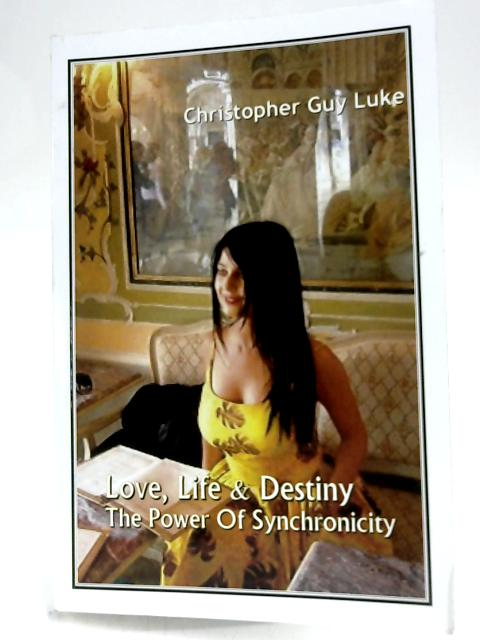 Love, Life & Destiny: The Power Of Synchronicity by Christopher Guy Luke