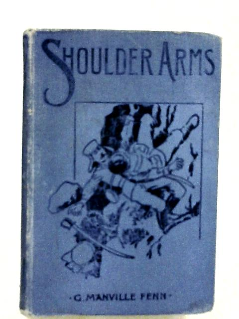 Shoulder Arms: A Tale of Two Soldiers' Sons by G. Mannville Fenn