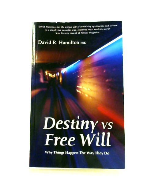 Destiny Vs Free Will: Why Things Happen The Way They Do by David R. Hamilton