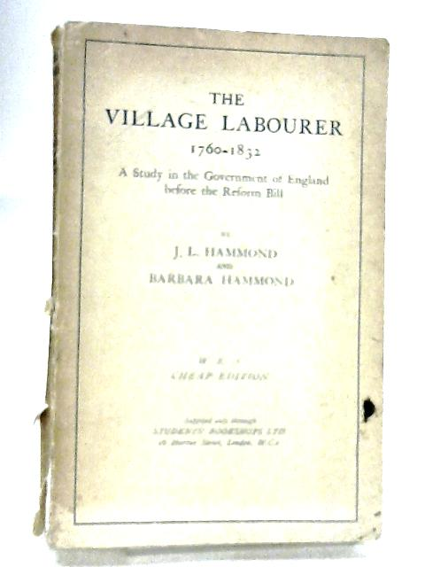 The Village Labourer 1760-1832 : A Study In The Government Of England Before The Reform Bill By J. L. & Barbara Hammond
