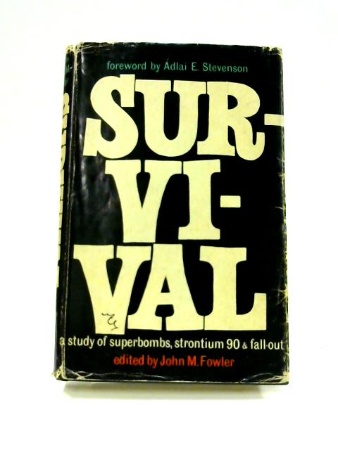 Survival: A Study of Superbombs, Strontium 90 and Fallout by John M. Fowler