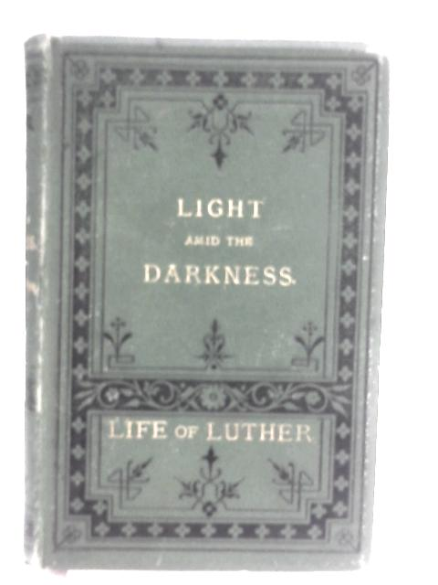 Light Amid The Darkness As Seen In The Life Of Luther by Anon